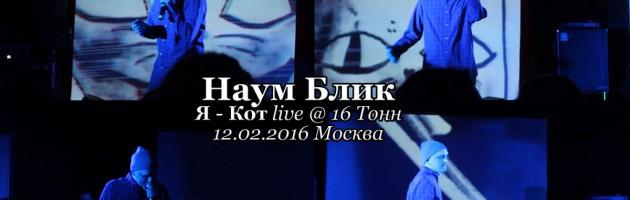 Наум Блик • Я Кот live @ 16 Тонн, 12.02.2016, Москва