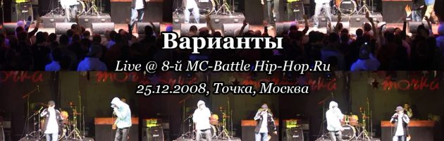 Варианты • live @ 8-й MC-Battle Hip-Hop.Ru 25.12.2008, Точка, Москва