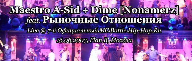 Maestro A-Sid + Dime [Nonamerz] feat. Рыночные Отношения • live @ 7-й Официальный MC Battle Hip-Hop.Ru, 16.06.2007, Plan B, Москва