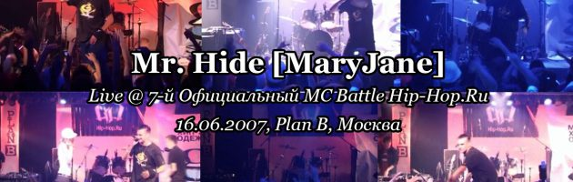 Mr. Hide [MaryJane] • live @ 7-й Официальный MC Battle Hip-Hop.Ru, 16.06.2007, Plan B, Москва