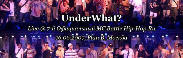 UnderWhat? • live @ 7-й Официальный MC Battle Hip-Hop.Ru, 16.06.2007, Plan B, Москва