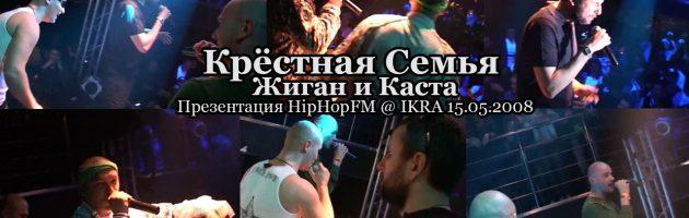 Крёстная Семья + Жиган и Каста • live @ IKRA презентация HipHopFM 15.05.2008