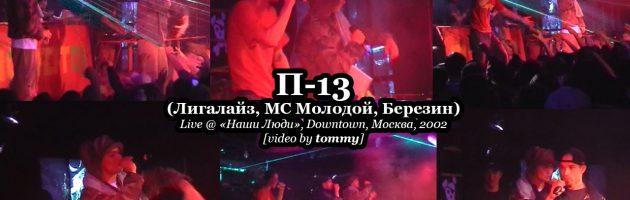 П-13 [Лигалайз, МС Молодой, Березин] • Live @ «Наши Люди», Downtown, Москва, 2002